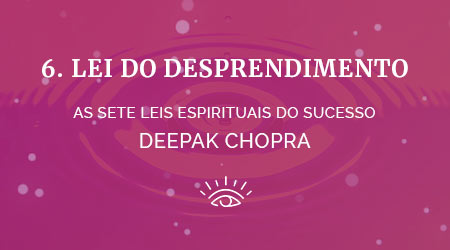 6 lei do desapego - as sete leis espirituais do sucesso de deepak chopra